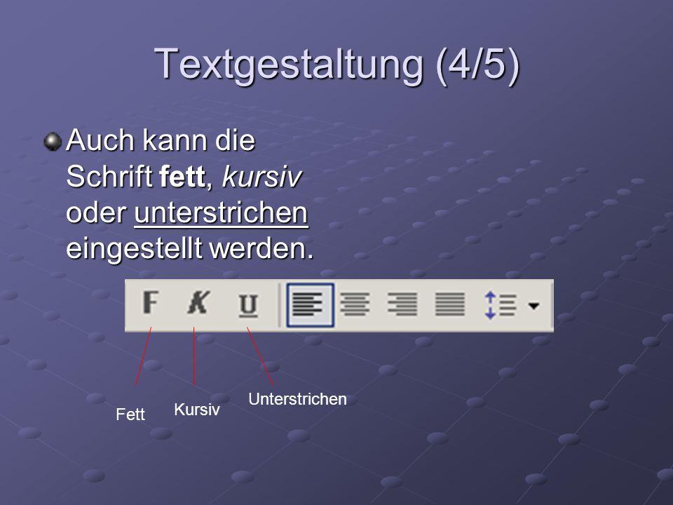 Textgestaltung (4/5) Auch kann die Schrift fett, kursiv oder unterstrichen eingestellt werden. Unterstrichen.