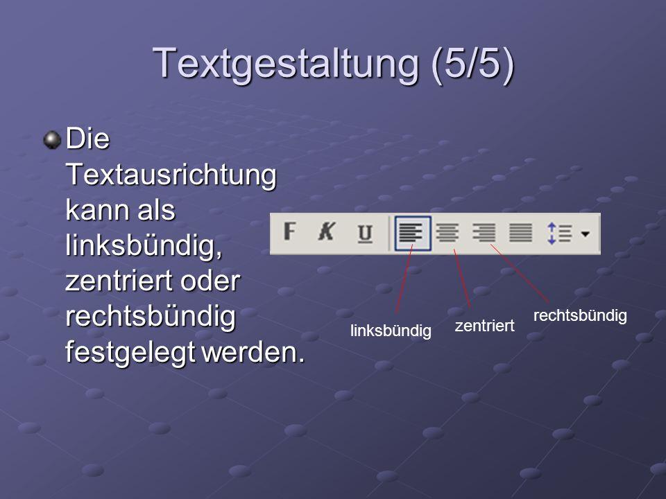 Textgestaltung (5/5) Die Textausrichtung kann als linksbündig, zentriert oder rechtsbündig festgelegt werden.