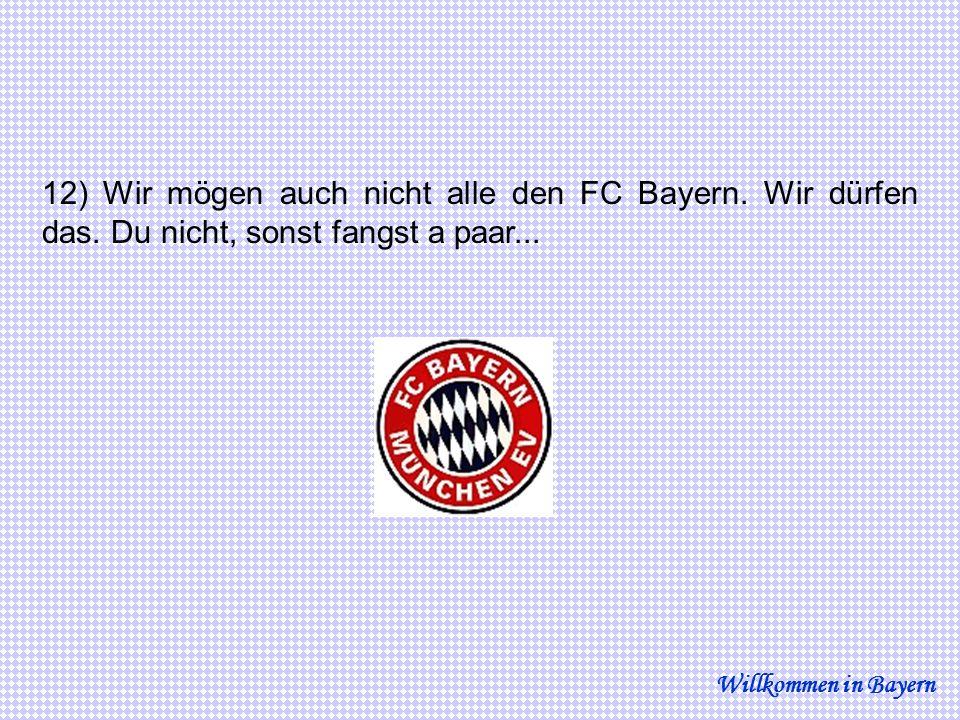 12) Wir mögen auch nicht alle den FC Bayern. Wir dürfen das