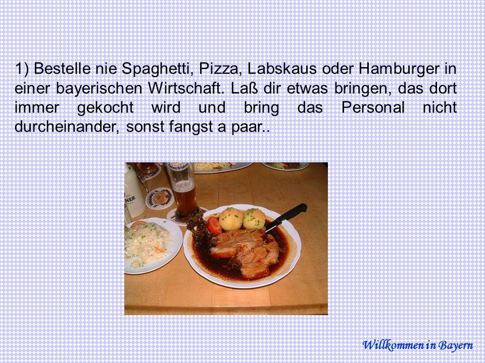 1) Bestelle nie Spaghetti, Pizza, Labskaus oder Hamburger in einer bayerischen Wirtschaft. Laß dir etwas bringen, das dort immer gekocht wird und bring das Personal nicht durcheinander, sonst fangst a paar..