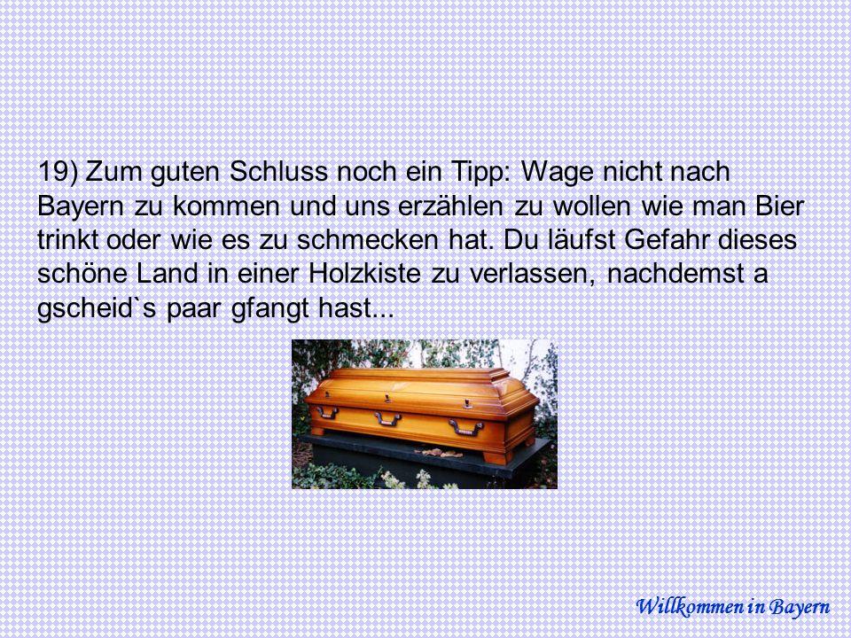 19) Zum guten Schluss noch ein Tipp: Wage nicht nach Bayern zu kommen und uns erzählen zu wollen wie man Bier trinkt oder wie es zu schmecken hat. Du läufst Gefahr dieses schöne Land in einer Holzkiste zu verlassen, nachdemst a gscheid`s paar gfangt hast...