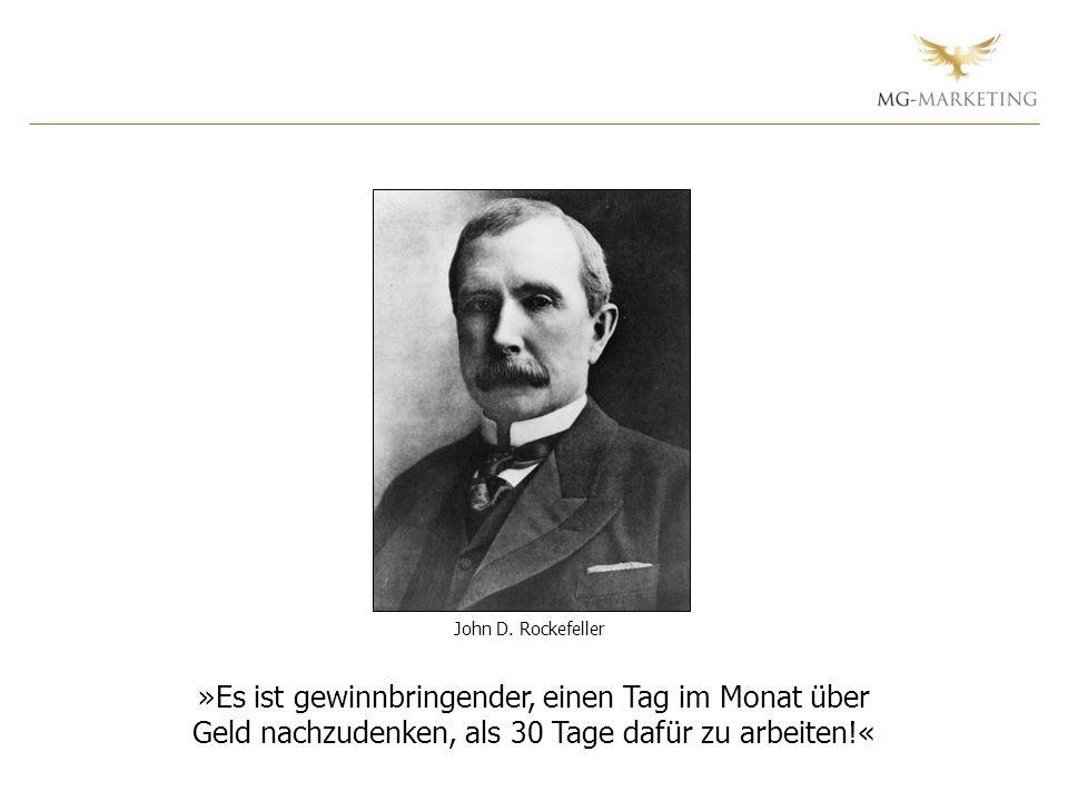John D. Rockefeller »Es ist gewinnbringender, einen Tag im Monat über Geld nachzudenken, als 30 Tage dafür zu arbeiten!«
