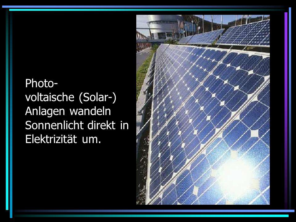 Photo- voltaische (Solar-) Anlagen wandeln Sonnenlicht direkt in Elektrizität um.
