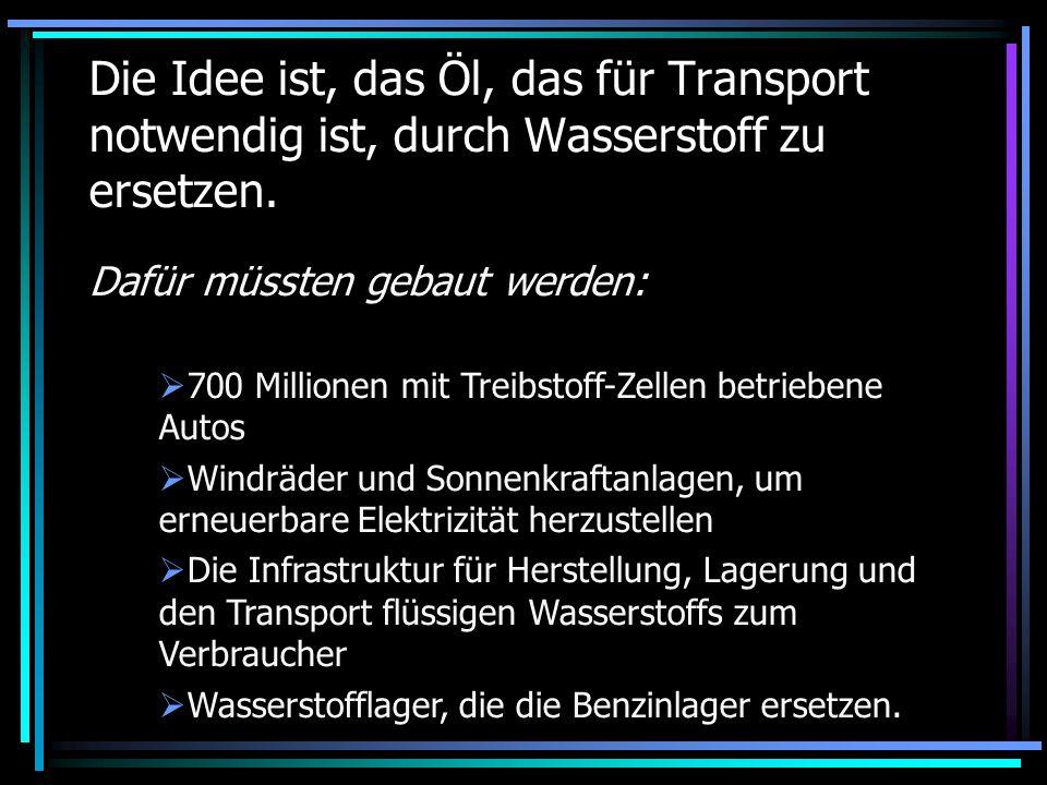 Die Idee ist, das Öl, das für Transport notwendig ist, durch Wasserstoff zu ersetzen.