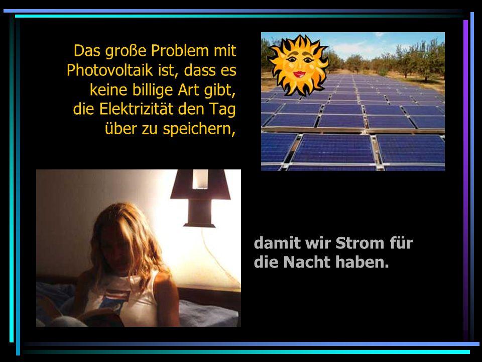 Das große Problem mit Photovoltaik ist, dass es keine billige Art gibt, die Elektrizität den Tag über zu speichern,