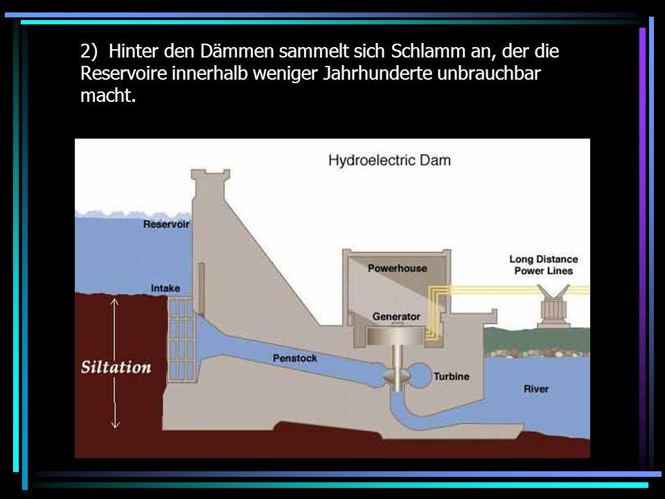 2) Hinter den Dämmen sammelt sich Schlamm an, der die Reservoire innerhalb weniger Jahrhunderte unbrauchbar macht.