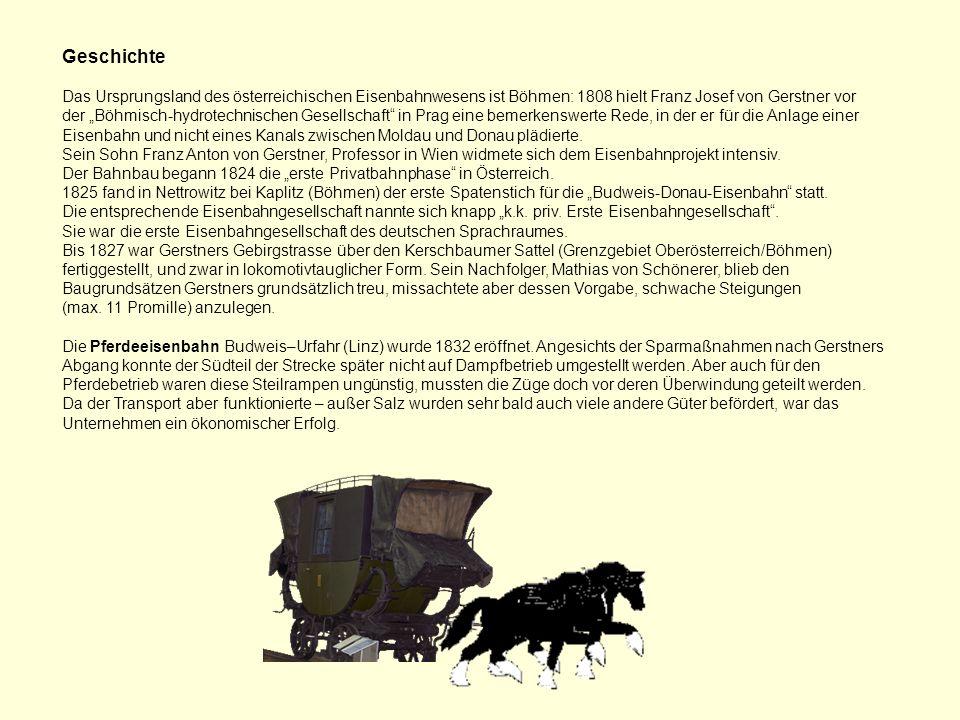 Geschichte Das Ursprungsland des österreichischen Eisenbahnwesens ist Böhmen: 1808 hielt Franz Josef von Gerstner vor.