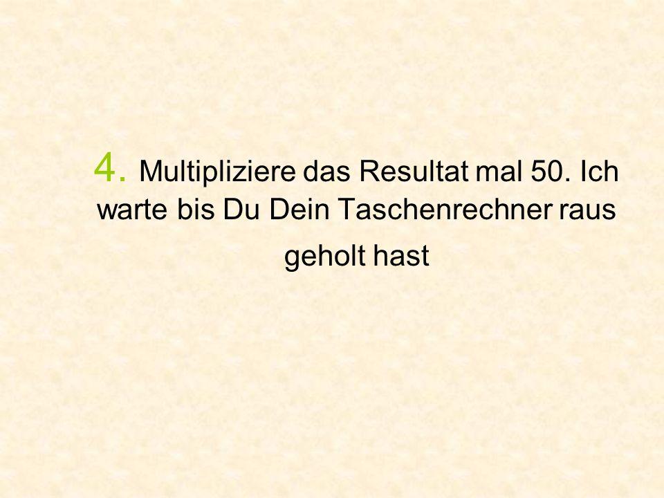 4. Multipliziere das Resultat mal 50