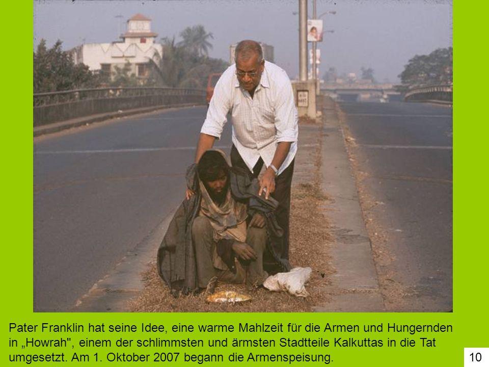 """Pater Franklin hat seine Idee, eine warme Mahlzeit für die Armen und Hungernden in """"Howrah , einem der schlimmsten und ärmsten Stadtteile Kalkuttas in die Tat umgesetzt. Am 1. Oktober 2007 begann die Armenspeisung."""