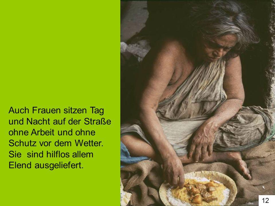 Auch Frauen sitzen Tag und Nacht auf der Straße ohne Arbeit und ohne Schutz vor dem Wetter. Sie sind hilflos allem Elend ausgeliefert.