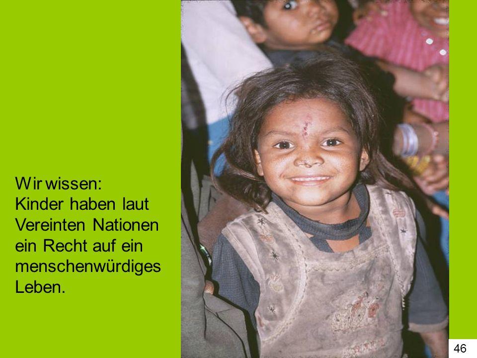 Wir wissen: Kinder haben laut Vereinten Nationen ein Recht auf ein menschenwürdiges Leben.