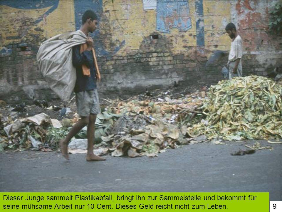 Dieser Junge sammelt Plastikabfall, bringt ihn zur Sammelstelle und bekommt für seine mühsame Arbeit nur 10 Cent. Dieses Geld reicht nicht zum Leben.