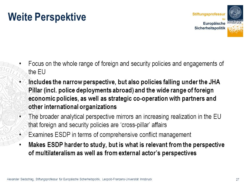 Weite Perspektive Focus on the whole range of foreign and security policies and engagements of the EU.