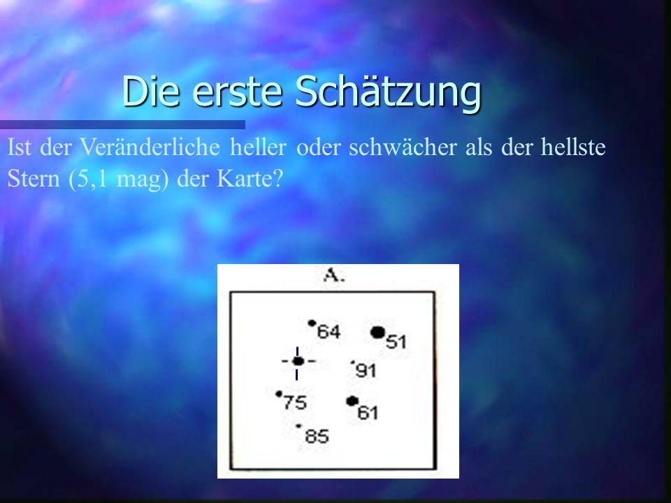 Die erste Schätzung Ist der Veränderliche heller oder schwächer als der hellste Stern (5,1 mag) der Karte