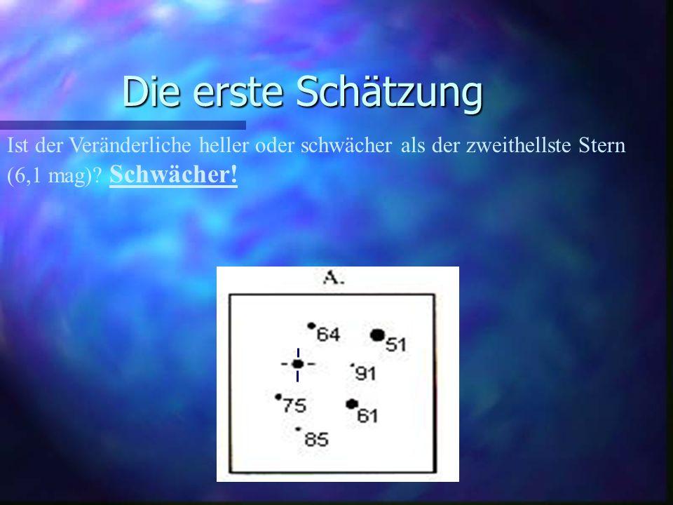 Die erste Schätzung Ist der Veränderliche heller oder schwächer als der zweithellste Stern (6,1 mag) Schwächer!