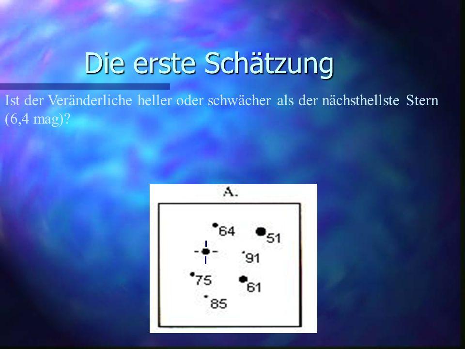 Die erste Schätzung Ist der Veränderliche heller oder schwächer als der nächsthellste Stern (6,4 mag)