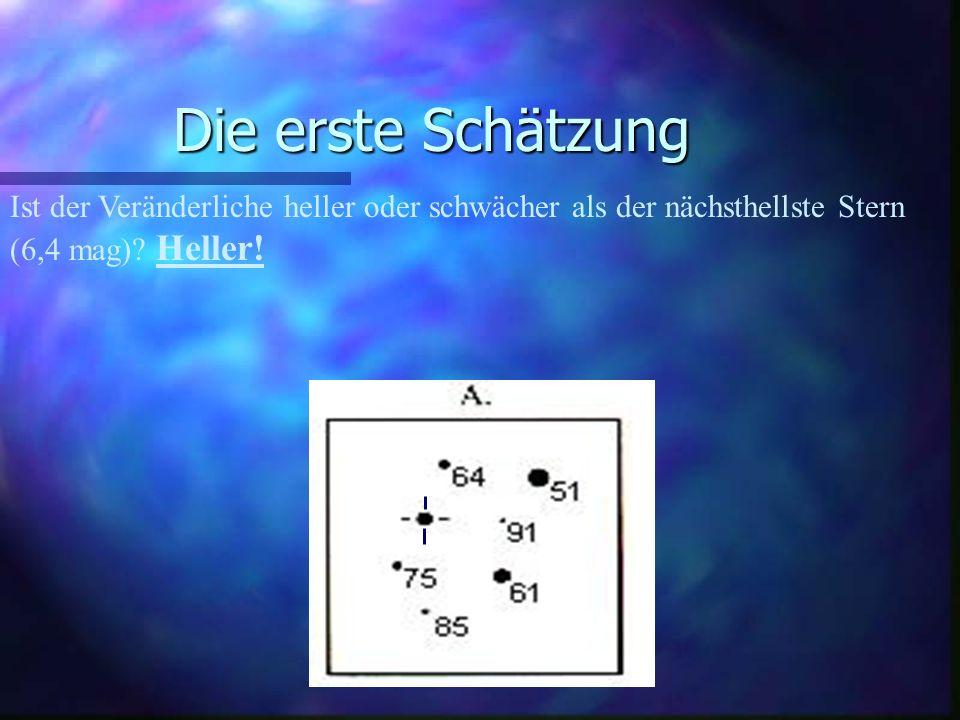 Die erste Schätzung Ist der Veränderliche heller oder schwächer als der nächsthellste Stern (6,4 mag) Heller!