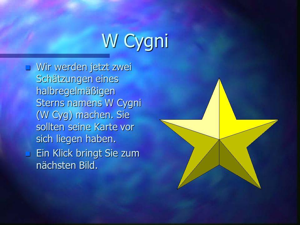 W Cygni Wir werden jetzt zwei Schätzungen eines halbregelmäßigen Sterns namens W Cygni (W Cyg) machen. Sie sollten seine Karte vor sich liegen haben.