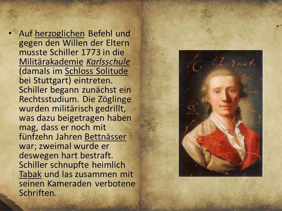 Auf herzoglichen Befehl und gegen den Willen der Eltern musste Schiller 1773 in die Militärakademie Karlsschule (damals im Schloss Solitude bei Stuttgart) eintreten.
