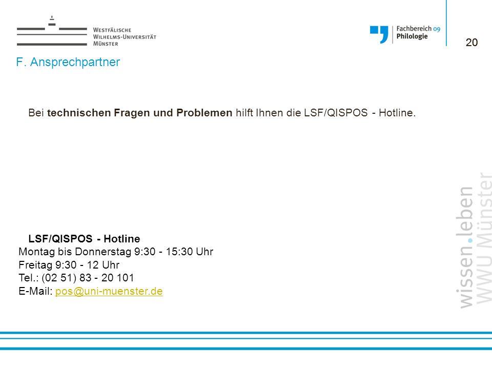 20 20. F. Ansprechpartner. Bei technischen Fragen und Problemen hilft Ihnen die LSF/QISPOS - Hotline.