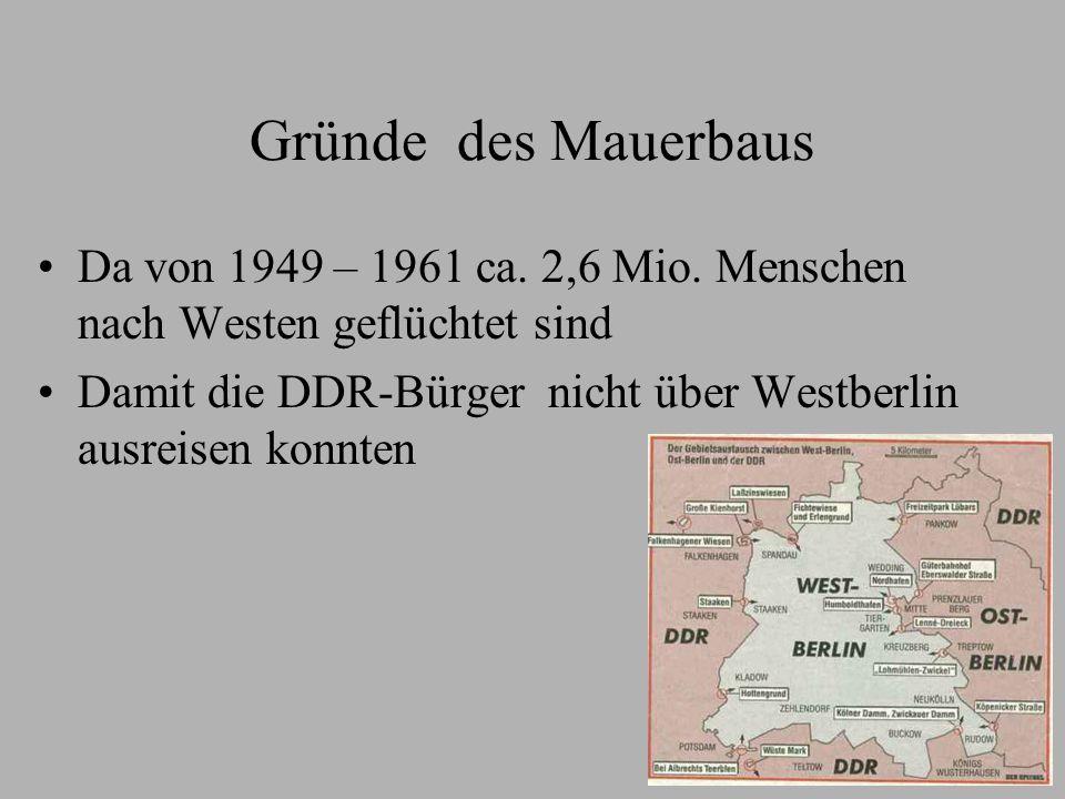 Gründe des Mauerbaus Da von 1949 – 1961 ca. 2,6 Mio. Menschen nach Westen geflüchtet sind.