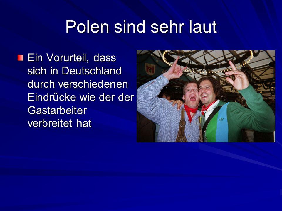 Polen sind sehr laut Ein Vorurteil, dass sich in Deutschland durch verschiedenen Eindrücke wie der der Gastarbeiter verbreitet hat.