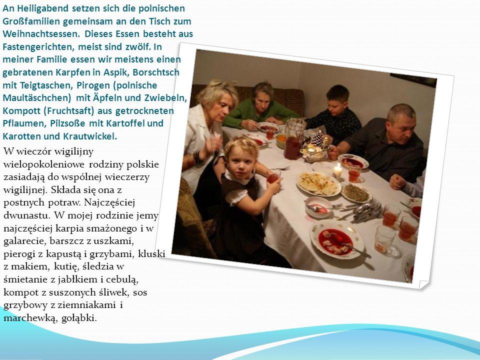 An Heiligabend setzen sich die polnischen Großfamilien gemeinsam an den Tisch zum Weihnachtsessen. Dieses Essen besteht aus Fastengerichten, meist sind zwölf. In meiner Familie essen wir meistens einen gebratenen Karpfen in Aspik, Borschtsch mit Teigtaschen, Pirogen (polnische Maultäschchen) mit Äpfeln und Zwiebeln, Kompott (Fruchtsaft) aus getrockneten Pflaumen, Pilzsoße mit Kartoffel und Karotten und Krautwickel.