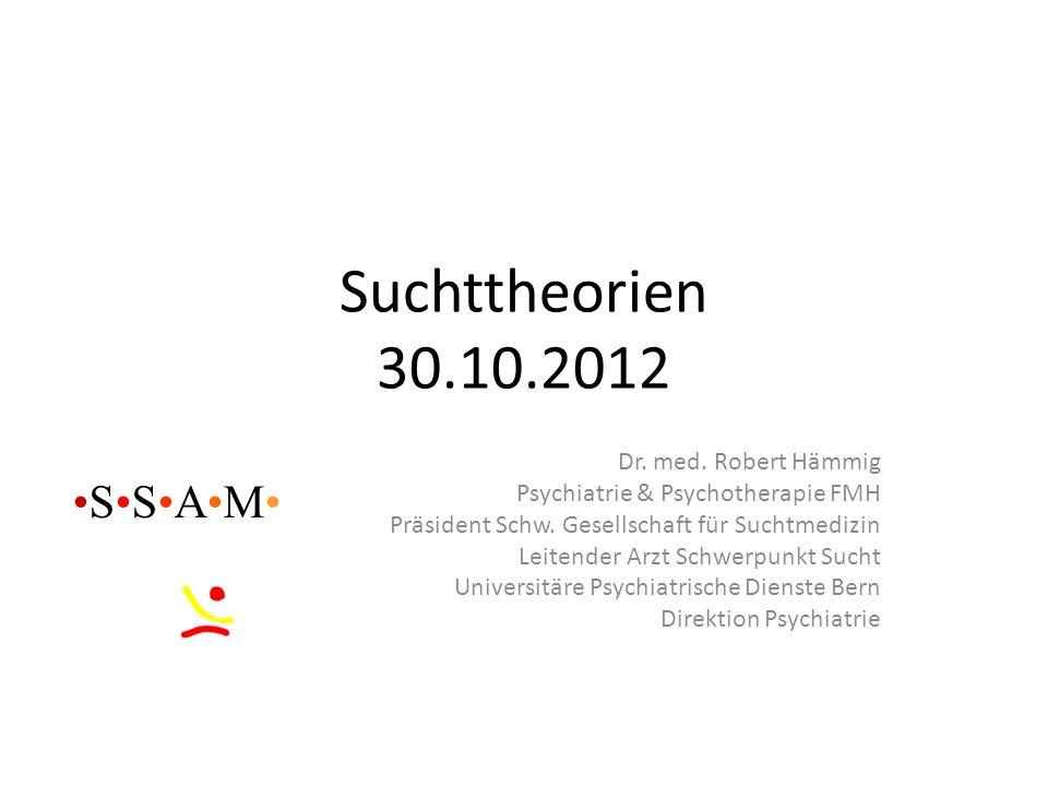 Suchttheorien 30.10.2012 •S•S•A•M• Dr. med. Robert Hämmig