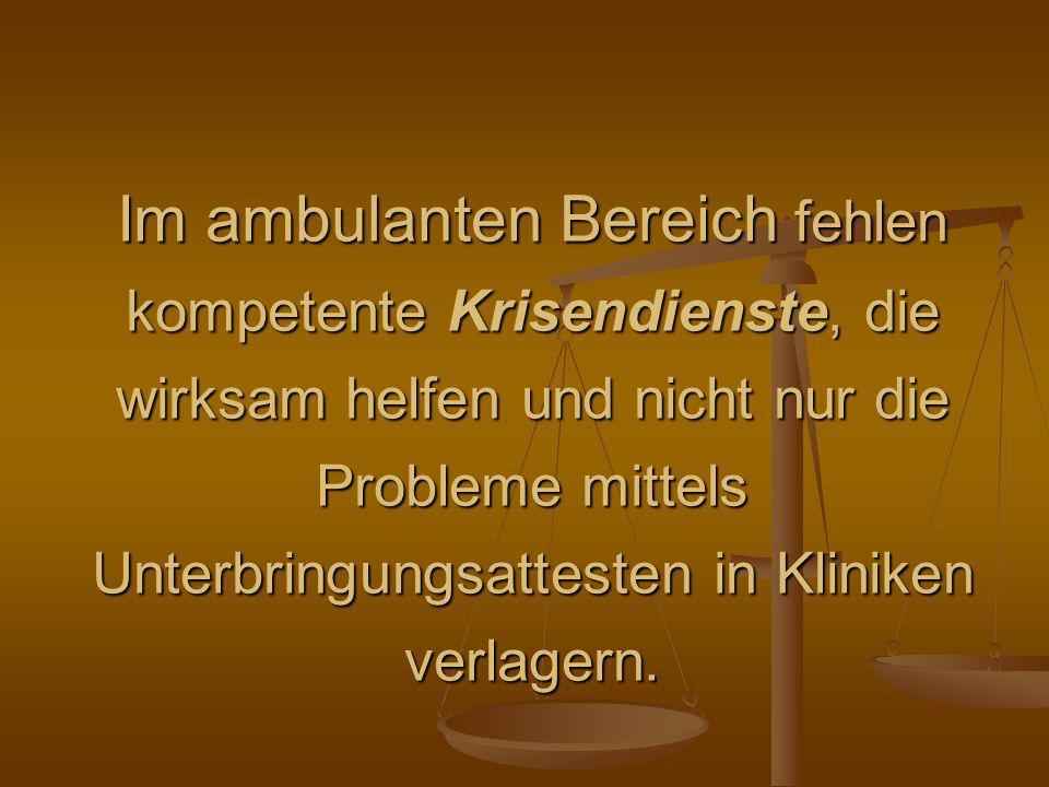 Im ambulanten Bereich fehlen kompetente Krisendienste, die wirksam helfen und nicht nur die Probleme mittels Unterbringungsattesten in Kliniken verlagern.
