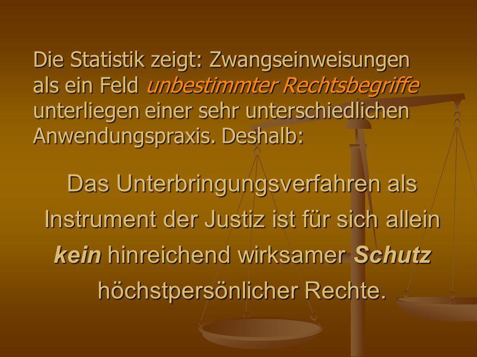 Die Statistik zeigt: Zwangseinweisungen als ein Feld unbestimmter Rechtsbegriffe unterliegen einer sehr unterschiedlichen Anwendungspraxis. Deshalb: