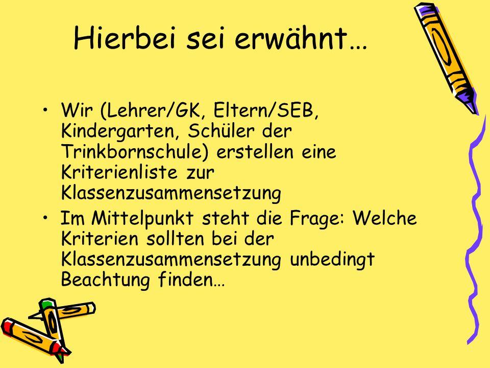 Hierbei sei erwähnt… Wir (Lehrer/GK, Eltern/SEB, Kindergarten, Schüler der Trinkbornschule) erstellen eine Kriterienliste zur Klassenzusammensetzung.