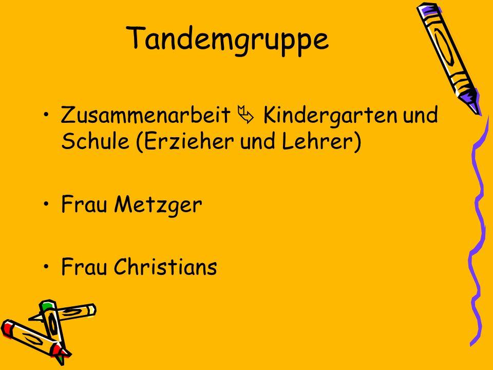 Tandemgruppe Zusammenarbeit  Kindergarten und Schule (Erzieher und Lehrer) Frau Metzger.