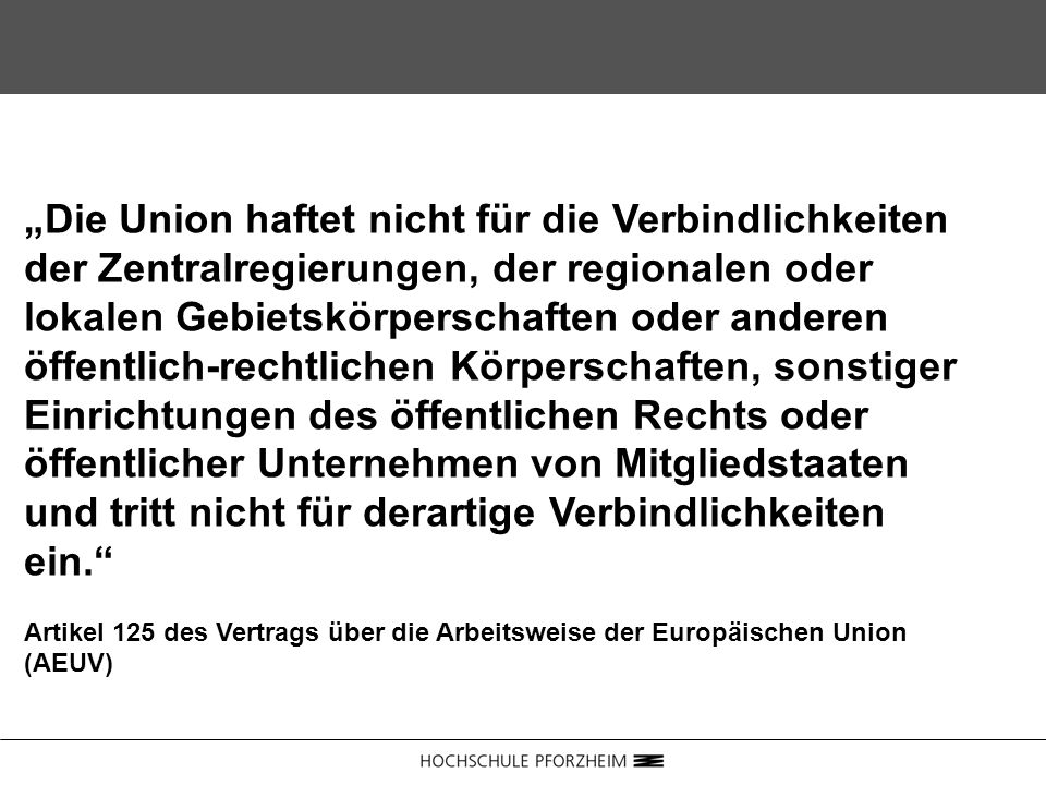 """""""Die Union haftet nicht für die Verbindlichkeiten der Zentralregierungen, der regionalen oder lokalen Gebietskörperschaften oder anderen öffentlich-rechtlichen Körperschaften, sonstiger Einrichtungen des öffentlichen Rechts oder öffentlicher Unternehmen von Mitgliedstaaten und tritt nicht für derartige Verbindlichkeiten ein."""