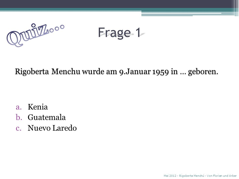 Quiz… Frage 1 Rigoberta Menchu wurde am 9.Januar 1959 in … geboren.