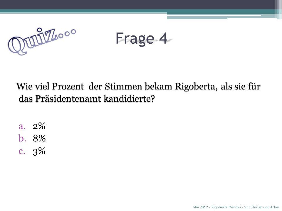 Quiz… Frage 4. Wie viel Prozent der Stimmen bekam Rigoberta, als sie für das Präsidentenamt kandidierte