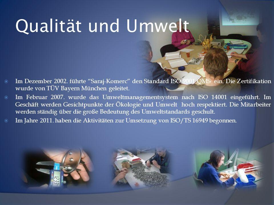 Qualität und Umwelt Im Dezember 2002. führte Saraj-Komerc den Standard ISO 9001 QMS ein. Die Zertifikation wurde von TÜV Bayern München geleitet.