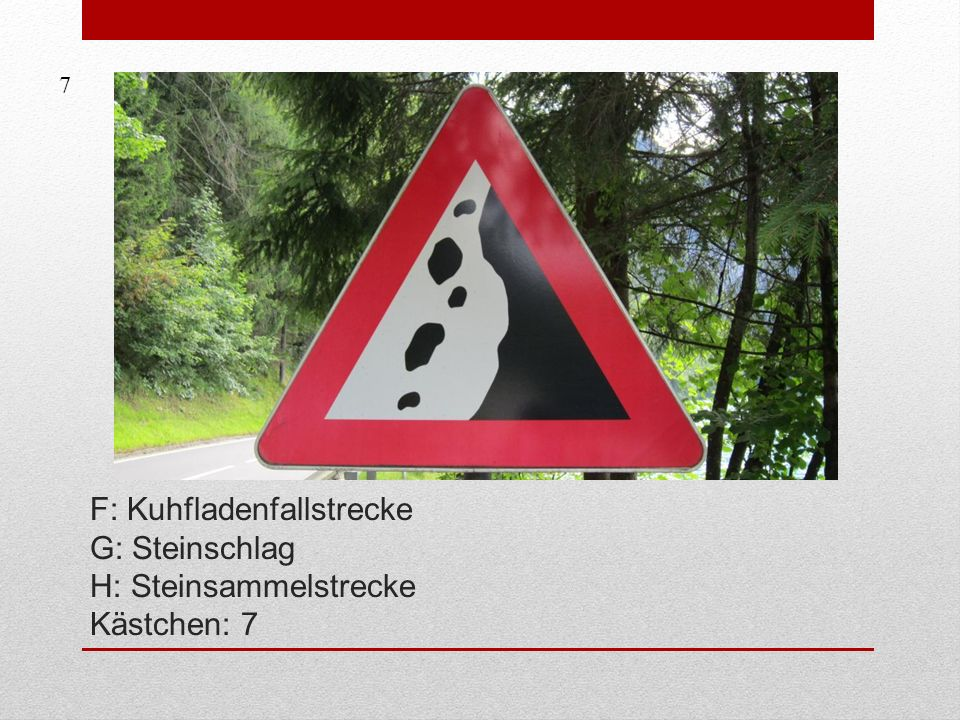 7 F: Kuhfladenfallstrecke G: Steinschlag H: Steinsammelstrecke Kästchen: 7