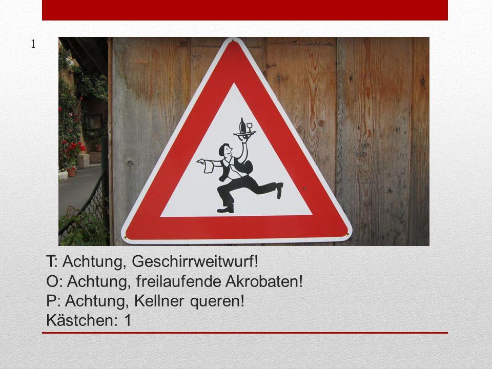 1 T: Achtung, Geschirrweitwurf. O: Achtung, freilaufende Akrobaten.