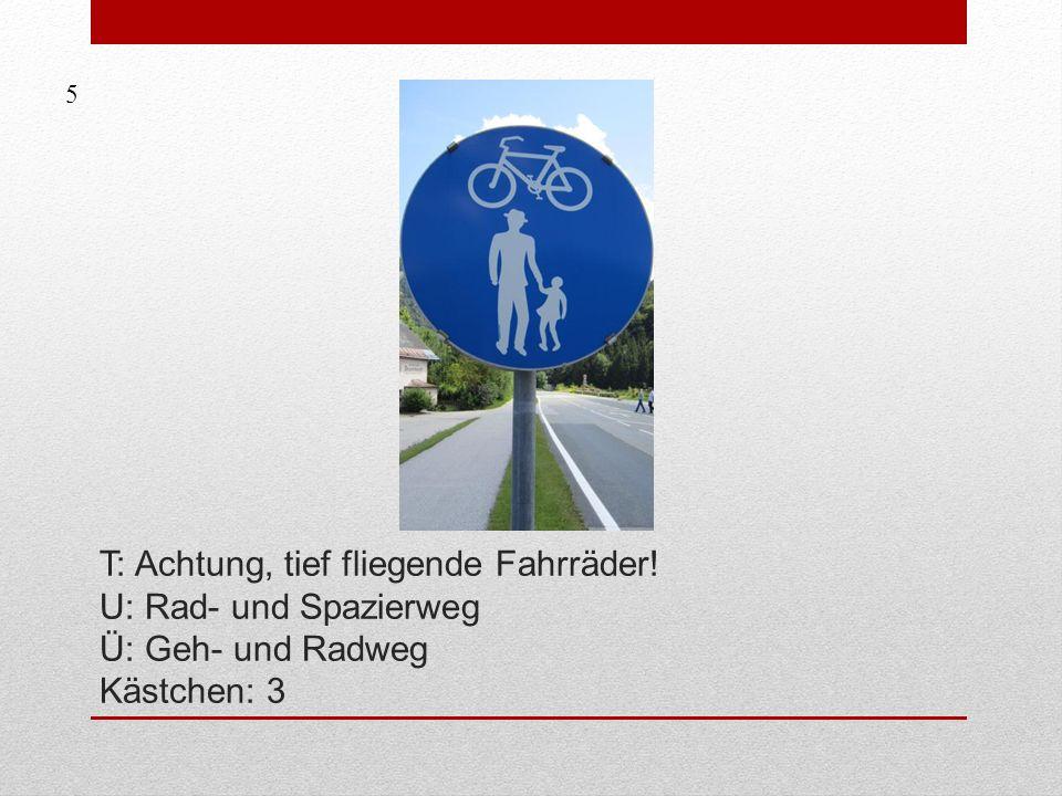 5 T: Achtung, tief fliegende Fahrräder! U: Rad- und Spazierweg Ü: Geh- und Radweg Kästchen: 3