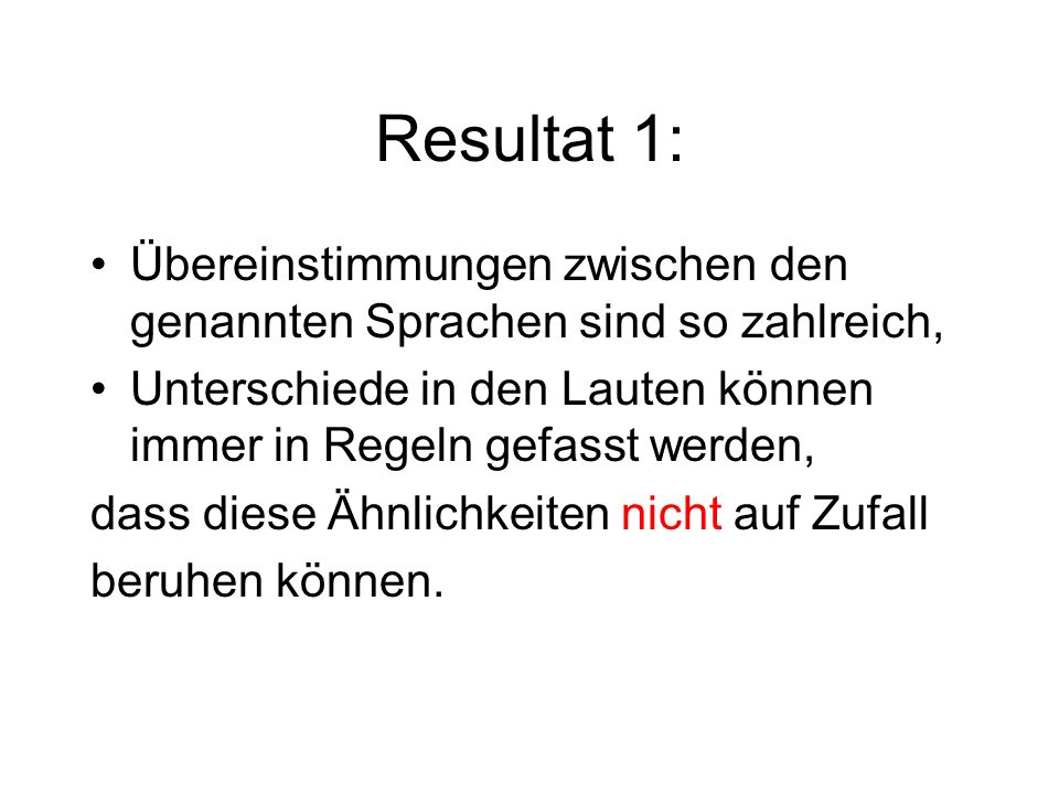 Resultat 1: Übereinstimmungen zwischen den genannten Sprachen sind so zahlreich, Unterschiede in den Lauten können immer in Regeln gefasst werden,