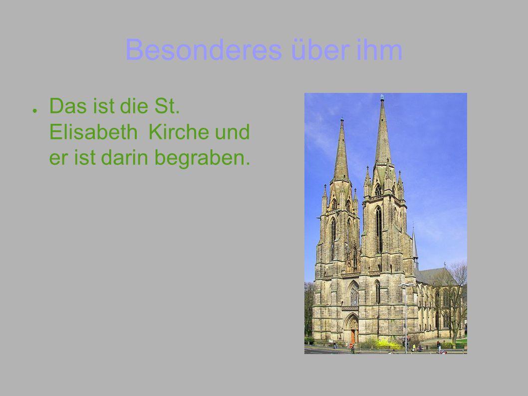 Besonderes über ihm Das ist die St. Elisabeth Kirche und er ist darin begraben.