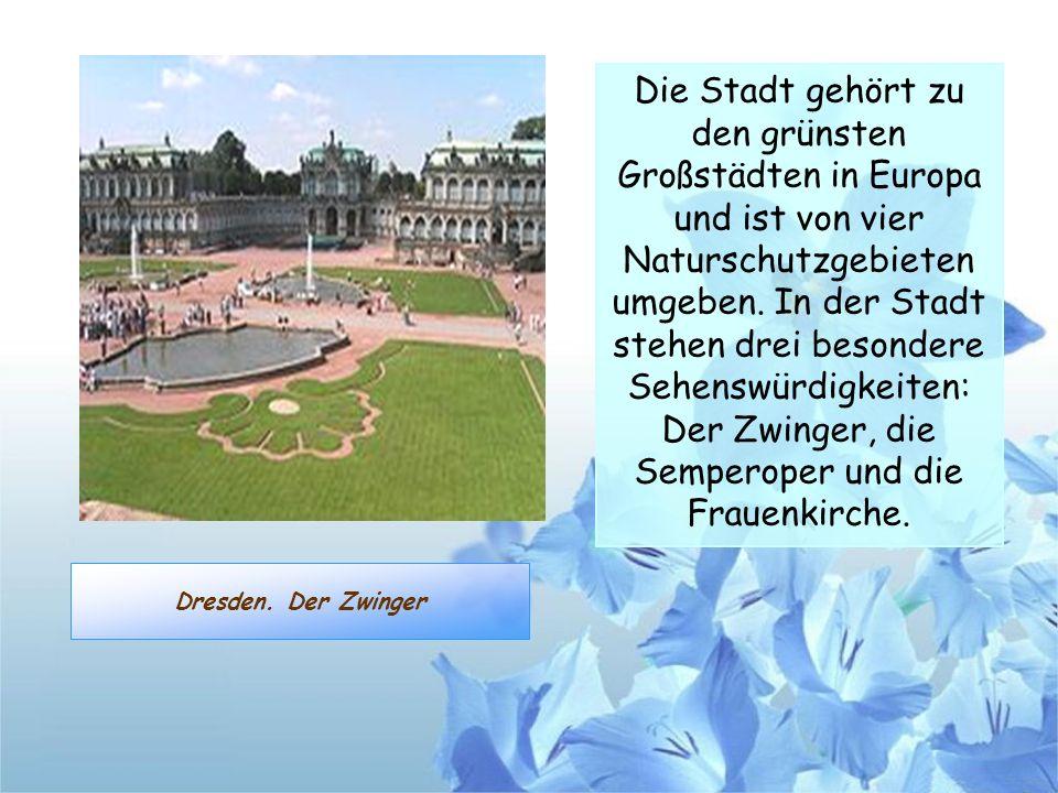 Die Stadt gehört zu den grünsten Großstädten in Europa und ist von vier Naturschutzgebieten umgeben. In der Stadt stehen drei besondere Sehenswürdigkeiten: Der Zwinger, die Semperoper und die Frauenkirche.