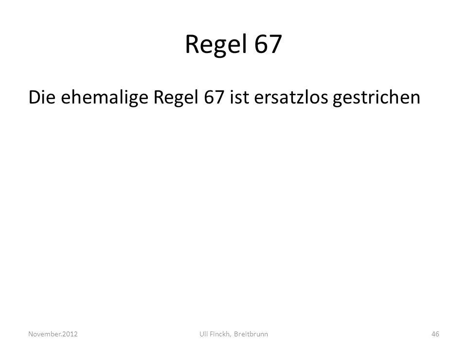 Regel 67 Die ehemalige Regel 67 ist ersatzlos gestrichen November.2012