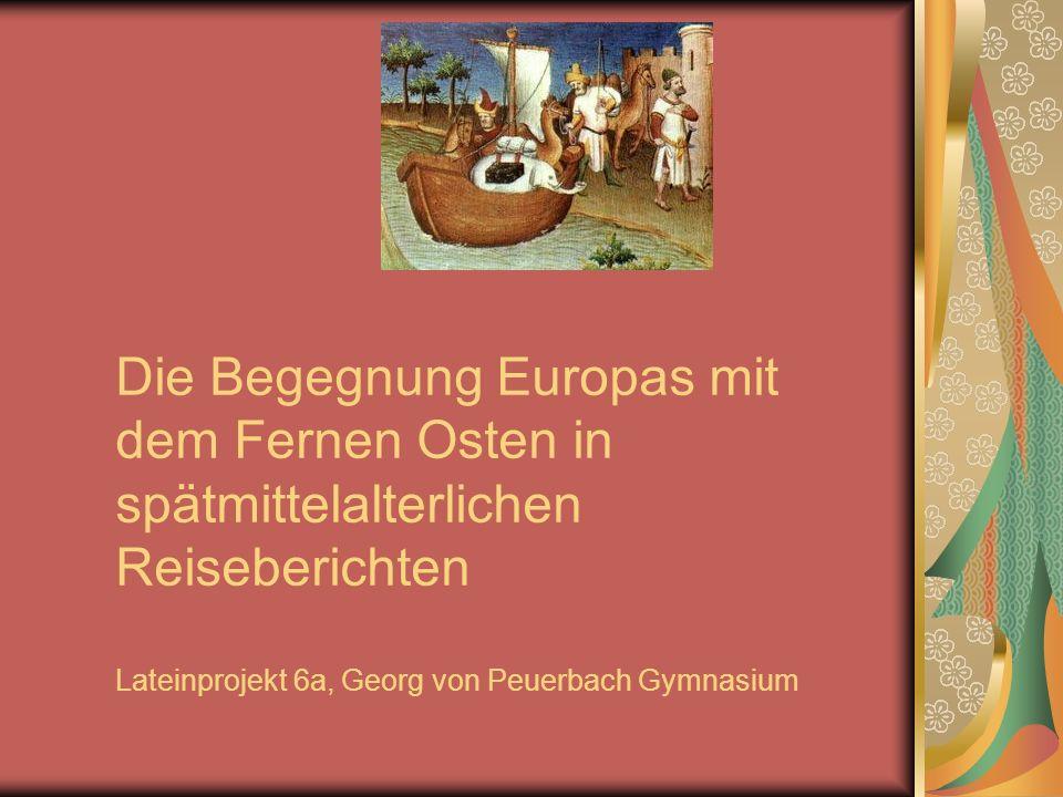 Die Begegnung Europas mit dem Fernen Osten in spätmittelalterlichen Reiseberichten Lateinprojekt 6a, Georg von Peuerbach Gymnasium