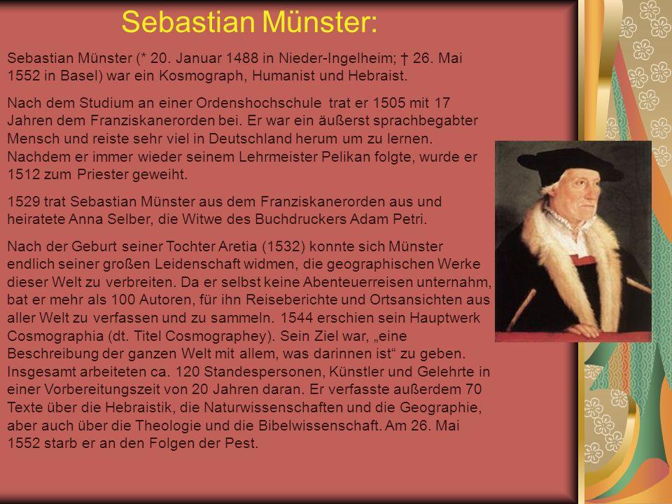 Sebastian Münster: Sebastian Münster (* 20. Januar 1488 in Nieder-Ingelheim; † 26. Mai 1552 in Basel) war ein Kosmograph, Humanist und Hebraist.