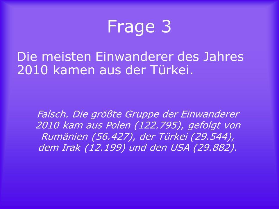 Frage 3 Die meisten Einwanderer des Jahres 2010 kamen aus der Türkei.