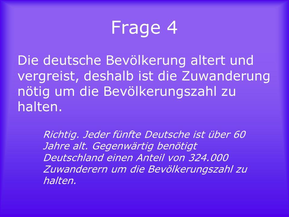 Frage 4Die deutsche Bevölkerung altert und vergreist, deshalb ist die Zuwanderung nötig um die Bevölkerungszahl zu halten.