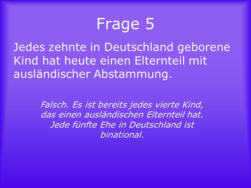 Frage 5Jedes zehnte in Deutschland geborene Kind hat heute einen Elternteil mit ausländischer Abstammung.