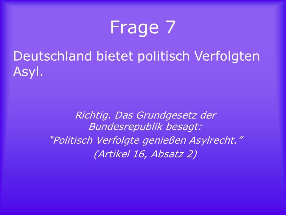 Frage 7 Deutschland bietet politisch Verfolgten Asyl.