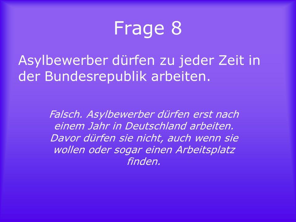 Frage 8Asylbewerber dürfen zu jeder Zeit in der Bundesrepublik arbeiten.